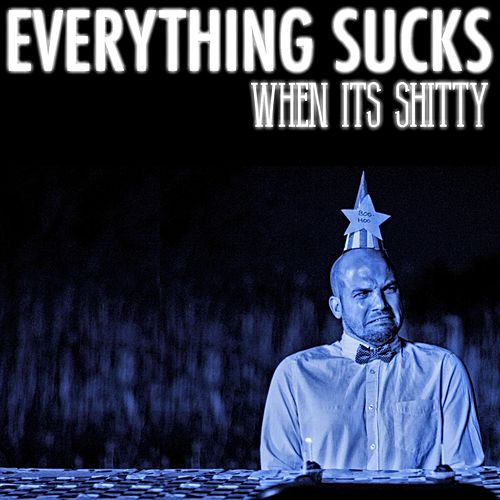 Everything Sucks When It's Shitty by Epiclloyd