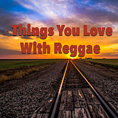 Things You Love With Reggae by Various Artists