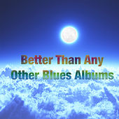 Better Than Any Other Blues Albums by Various Artists