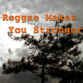 Reggae Makes You Stronger by Various Artists