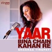 Yaar Bina Chain Kahan Re - Single by Shashaa Tirupati