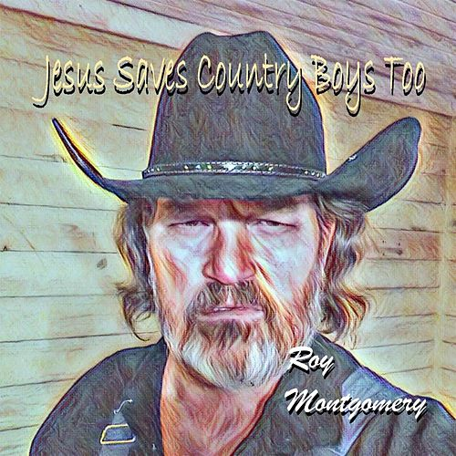 Jesus Saves Country Boys Too by Roy Montgomery
