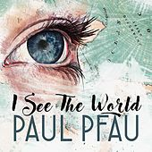 I See The World by Paul Pfau