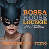 Bossa House Lounge 2017 Edition (New York, Rio, Toyko) by Various Artists