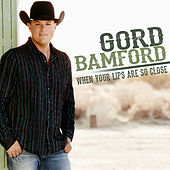 When Your Lips Are so Close (Remix) by Gord Bamford