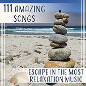 111 Amazing Songs (Escape in the Most Relaxation Music – Fresh Sounds for Spa, Meditation, Yoga Exercises, Sleep, Concentration, Positive Thinking, Total Bliss) by Various Artists