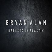 Dressed In Plastic by Bryan Alan