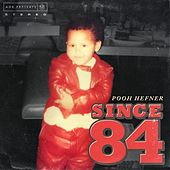 Since 84 by Pooh Hefner