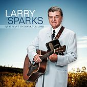 I Just Want to Thank You Lord by Larry Sparks