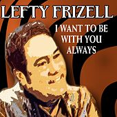 I Want to Be with You Always von Lefty Frizzell