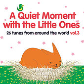 A Quiet Moment with the Little Ones, Vol. 3 (26 Tunes from Around the World) by Various Artists