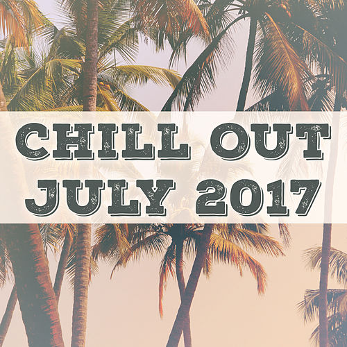 Chill Out July 2017– Summer Chill Out, Relaxed Lounge, Ibiza Party, Hot Chill by Chill Out