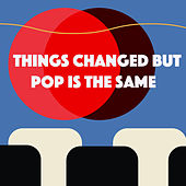 Things Changed But Pop Is The Same di Various Artists