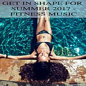 Get in Shape for Summer 2017 - Fitness Music by Various Artists