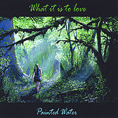 What It Is to Love by Painted Water