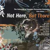 Not Here, But There by University of Houston Percussion Ensemble, Blake Wilkins,