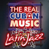The Real Cuban Music - Latin Jazz (Remasterizado) by Various Artists