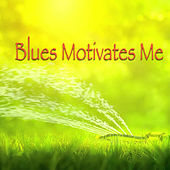 Blues Motivates Me by Various Artists
