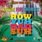 How Yuh Bad Suh Remix (feat.Timomatic) - Single by Xyclone