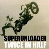 Twice in Half by Superunloader