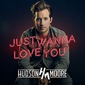 Just Wanna Love You by Hudson Moore