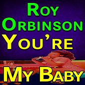 Roy Orbinson You're My Baby by Roy Orbison