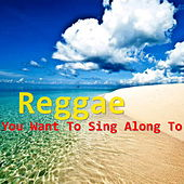 Reggae You Want To Sing Along To by Various Artists