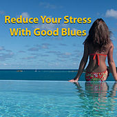 Reduce Your Stress With Good Blues by Various Artists