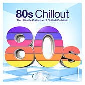 80s Chillout - The Ultimate Collection of Chilled 80s Music by Various Artists