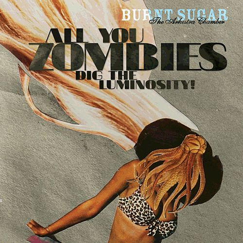 All You Zombies Dig the Luminosity by Burnt Sugar The Arkestra Chamber