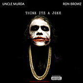 Think Itz A Joke (feat. Uncle Murder) by Ron Browz
