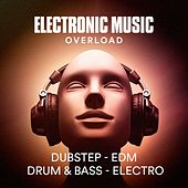 Electronic Music Overload (Dubstep, Edm, Drum & Bass, Electro) by Various Artists