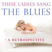 These Ladies Sang the Blues: A Retrospective by Various Artists