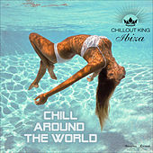 Chillout King Ibiza - Chill Around the World (Best Chillout & Chillhouse Music) by Various Artists