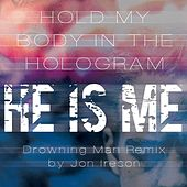 Hold My Body in the Hologram (Drowning Man Remix) by He Is Me