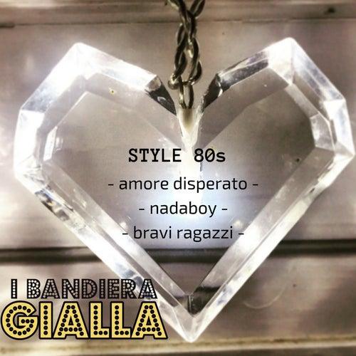 Style 80s (Amore disperato/Nadaboy/Bravi ragazzi) by I Bandiera Gialla