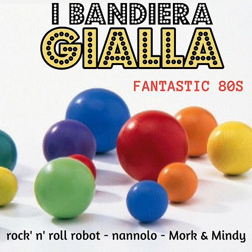 Fantastic 80S (Rock'n'roll robot/Nannolo/Mork&mindy) by I Bandiera Gialla