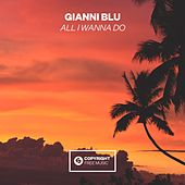 All I Wanna Do by Gianni Blu