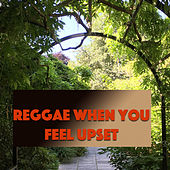 Reggae When You Feel Upset by Various Artists