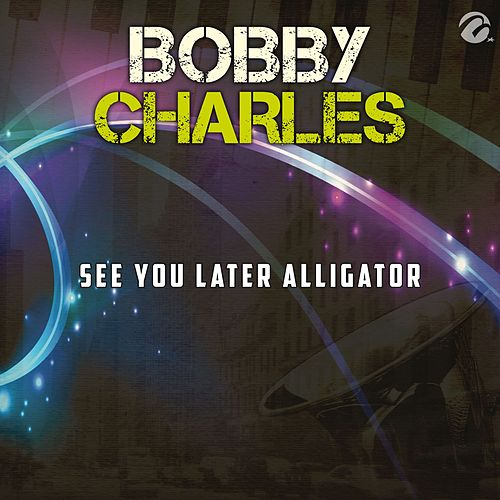 See You Later Alligator - Single by Bobby Charles