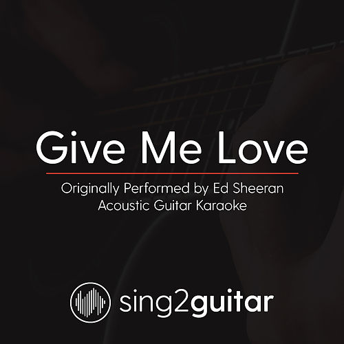 Give Me Love (Originally Performed By Ed Sheeran) [Acoustic Karaoke Version] by Sing2Guitar