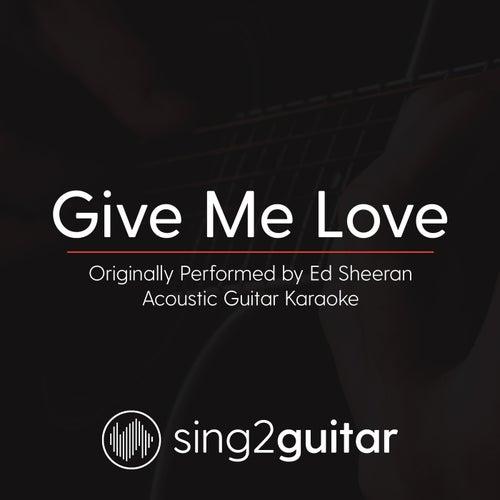 Give Me Love (Originally Performed By Ed Sheeran) [Acoustic Karaoke Version] by Sing2Guitar