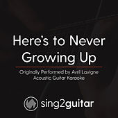 Here's to Never Growing Up (Originally Performed By Avril Lavigne) [Acoustic Karaoke Version] de Sing2Guitar