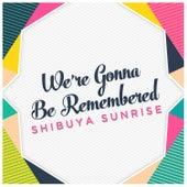 We're Gonna Be Remembered de Shibuya Sunrise