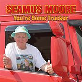You're Some Trucker by Seamus Moore
