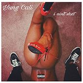 I Ain't Shxt by Yung Cali