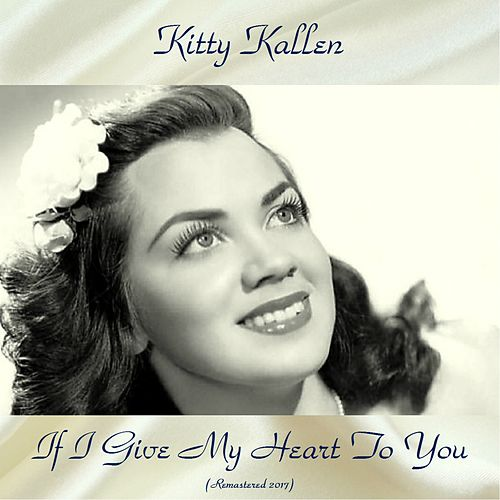 If I Give My Heart To You (Remastered 2017) by Kitty Kallen : Napster