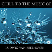 Chill To The Music Of Ludwig Van Beethoven von Ludwig van Beethoven