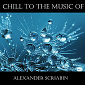Chill To The Music Of Alexander Scriabin by Alexander Scriabin
