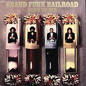 Born To Die (Remastered) by Grand Funk Railroad